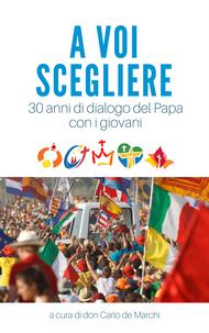 A voi scegliere: 30 anni di dialogo del Papa con i giovani