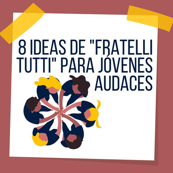 8 ideas de Fratelli tutti para jóvenes audaces