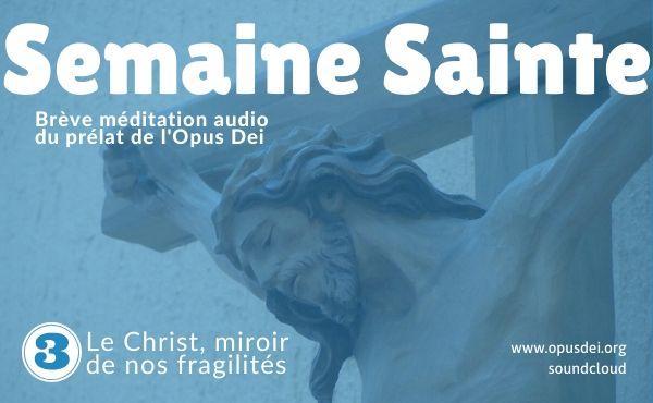 Méditation audio du prélat de l'Opus Dei : le Christ, miroir de nos fragilités
