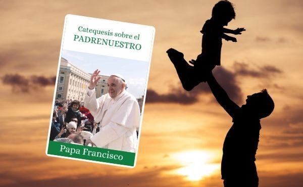 Catequesis del Papa Francisco sobre el Padre nuestro