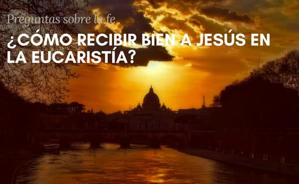 ¿Cómo recibir bien a Jesús en la Eucaristía?
