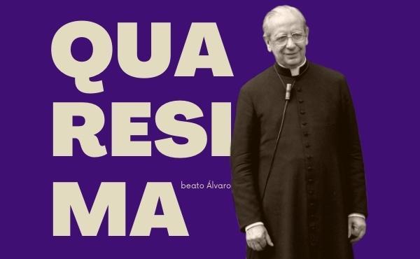 Vivere la Quaresima con le meditazioni del beato Álvaro