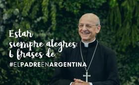 Estar siempre alegres: 6 frases de #ElPadreEnArgentina