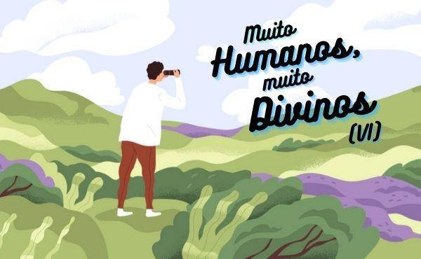 Muito humanos, muito divinos (VI): Até pôr em prática