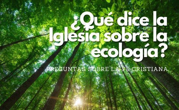 Opus Dei - ¿Qué dice la Iglesia sobre la ecología?