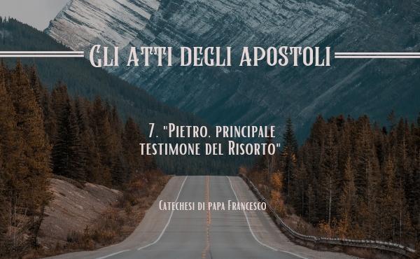 7. «Quando Pietro passava…» (At 5,15). Pietro, principale testimone del Risorto