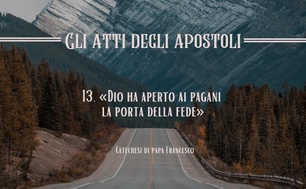 13. «Dio ha aperto ai pagani la porta della fede» (At 14,27)