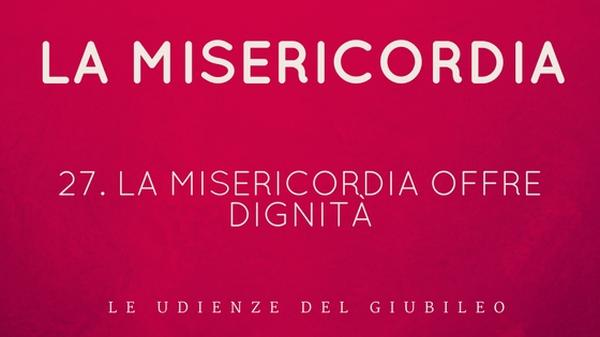 27. La misericordia offre dignità