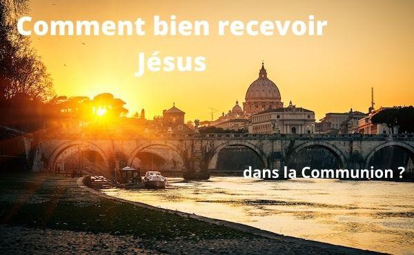 Comment bien recevoir Jésus dans la communion?