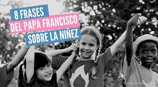 Opus Dei - 8 reflexiones del Papa Francisco sobre la niñez