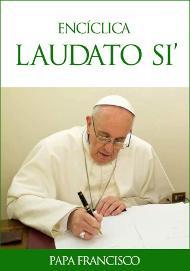 «Laudato si'», la encíclica del Papa Francisco sobre el cuidado de la casa común