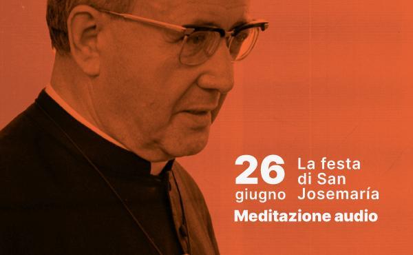 Meditazione audio nella festa di san Josemaría: essere luce per gli altri