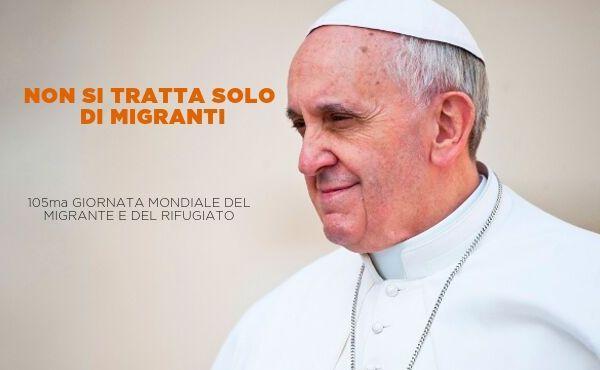 Messaggio di papa Francesco per la 105ma Giornata del migrante e del rifugiato