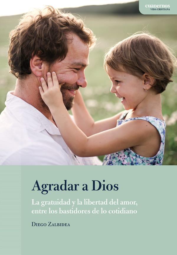 Portada del libro «Agradar a Dios». La gratuidad y la libertad del amor, entre los bastidores de los cotidiano