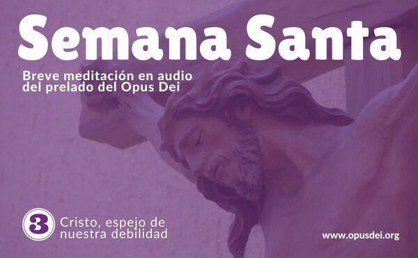 Opus Dei - Audio meditación del Prelado: Cristo, espejo de nuestra fragilidad